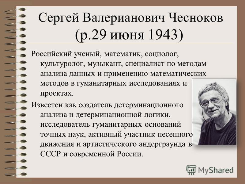 Сергей Валерианович Чесноков (р.29 июня 1943) Российский ученый, математик, социолог, культуролог, музыкант, специалист по методам анализа данных и применению математических методов в гуманитарных исследованиях и проектах. Известен как создатель дете