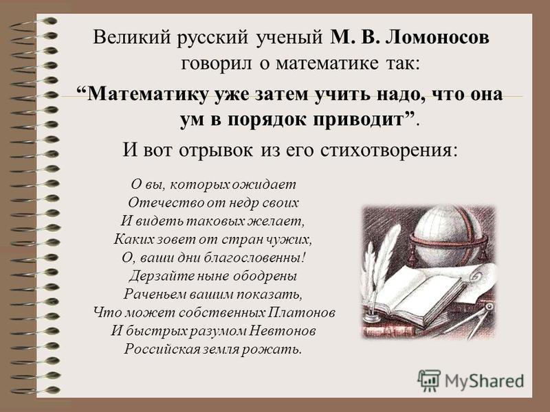 Великий русский ученый М. В. Ломоносов говорил о математике так: Математику уже затем учить надо, что она ум в порядок приводит. И вот отрывок из его стихотворения: О вы, которых ожидает Отечество от недр своих И видеть таковых желает, Каких зовет от