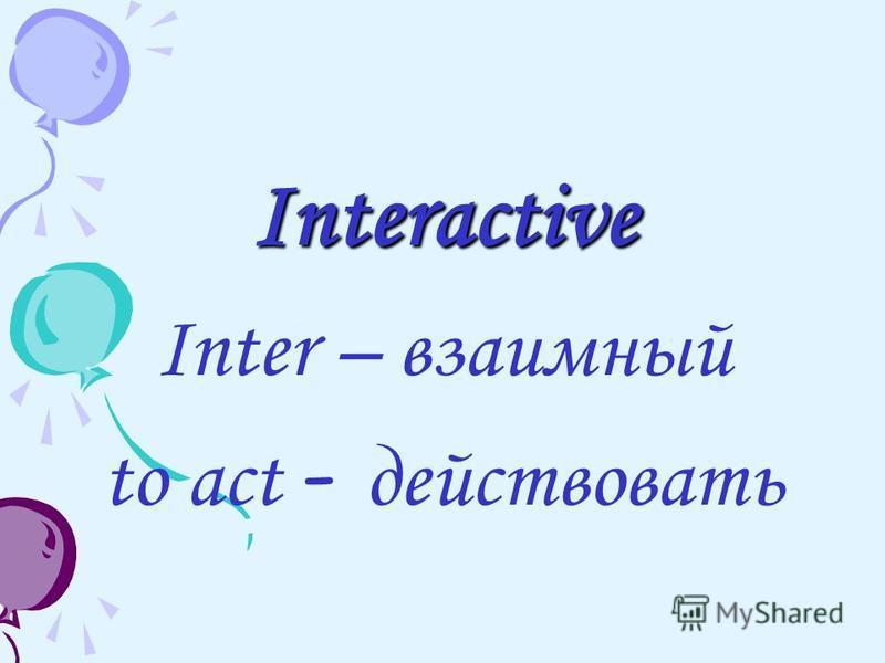 Interactive Inter – взаимный to act - действовать