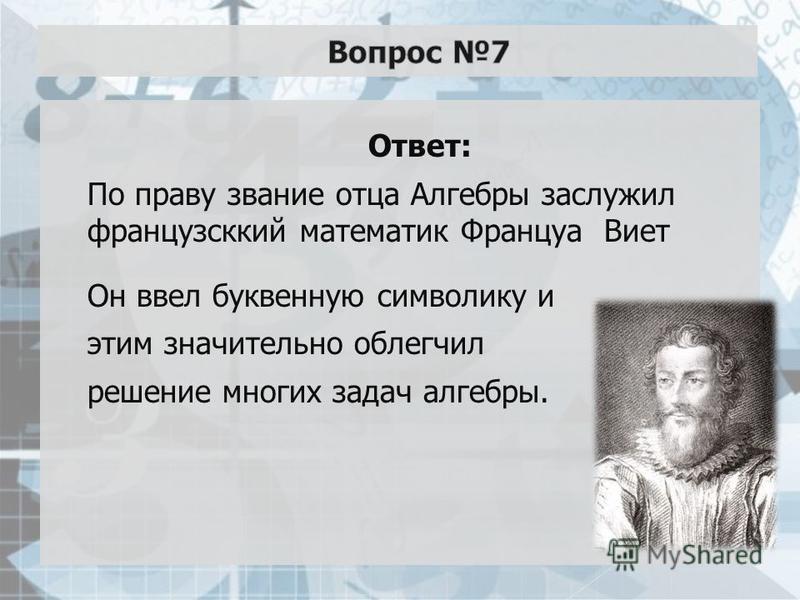 Ответ: По праву звание отца Алгебры заслужил французский математик Француа Виет Он ввел буквенную символику и этим значительно облегчил решение многих задач алгебры.