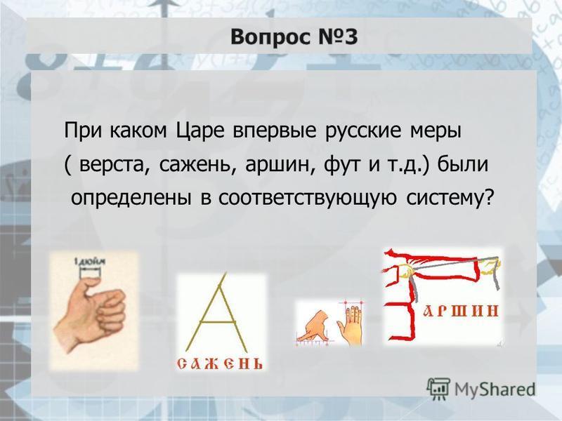 При каком Царе впервые русские меры ( верста, сажень, аршин, фут и т.д.) были определены в соответствующую систему?