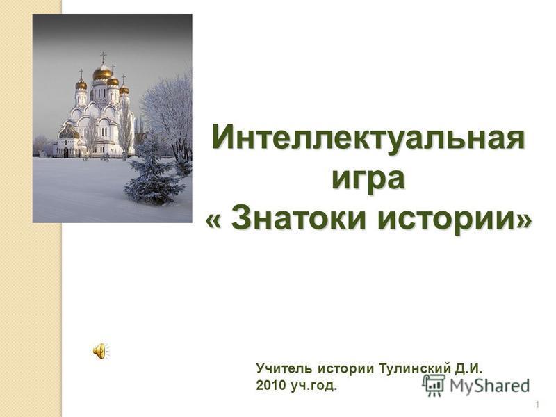 Интеллектуальная игра « Знатоки истории » 1 Учитель истории Тулинский Д.И. 2010 уч.год.