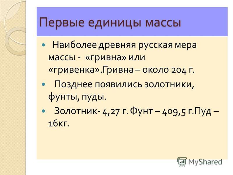 Первые единицы массы Наиболее древняя русская мера массы - « гривна » или « гривенка ». Гривна – около 204 г. Позднее появились золотники, фунты, пуды. Золотник - 4,27 г. Фунт – 409,5 г. Пуд – 16 кг.