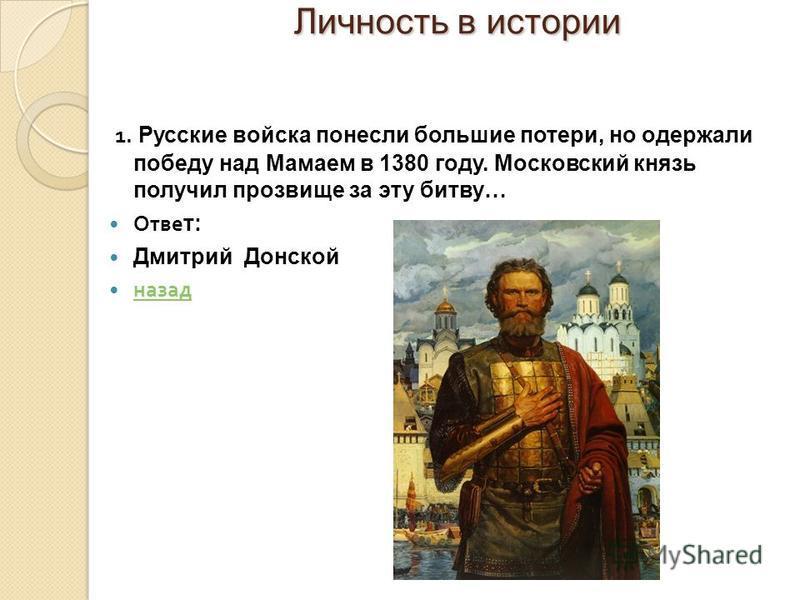 Личность в истории Личность в истории 1. Русские войска понесли большие потери, но одержали победу над Мамаем в 1380 году. Московский князь получил прозвище за эту битву… Отве т: Дмитрий Донской назад