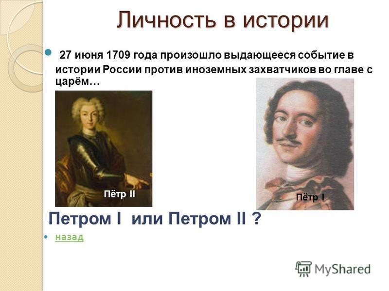 Личность в истории Личность в истории 27 июня 1709 года произошло выдающееся событие в истории России против иноземных захватчиков во главе с царём… Петром I или Петром II ? назад Петр IIПётр II Пётр I