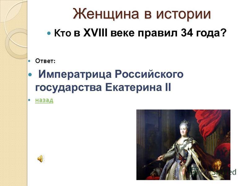 Женщина в истории Женщина в истории Кто в XVIII веке правил 34 года? Ответ : Императрица Российского государства Екатерина II назад