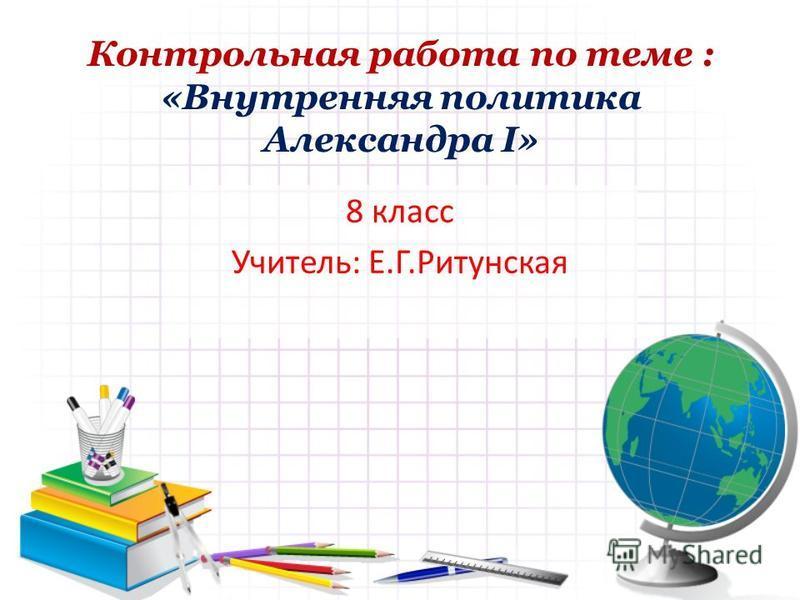 Контрольная работа по теме : «Внутренняя политика Александра I» 8 класс Учитель: Е.Г.Ритунская