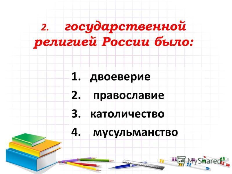 2. государственной религией России было: 1. двоеверие 2. православие 3. католичество 4. мусульманство