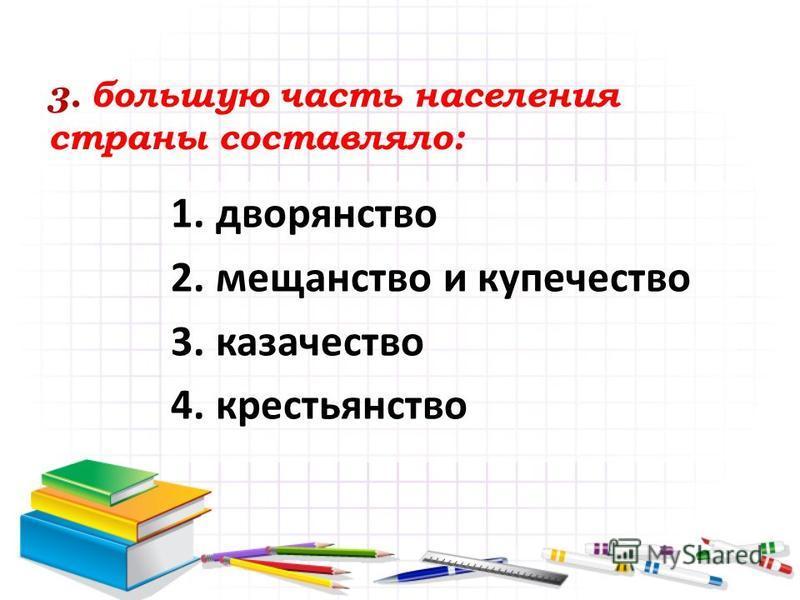 3. большую часть населения страны составляло: 1. дворянство 2. мещанство и купечество 3. казачество 4.крестьянство
