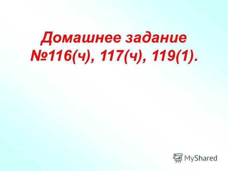 Домашнее задание 116(ч), 117(ч), 119(1).