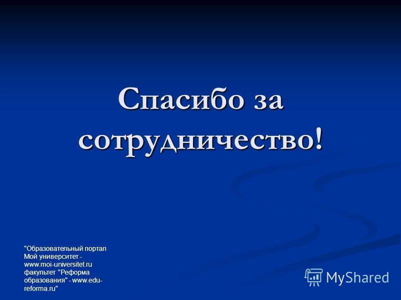 Образовательный портал Мой университет - www.moi-universitet.ru факультет Реформа образования - www.edu- reforma.ru Спасибо за сотрудничество!