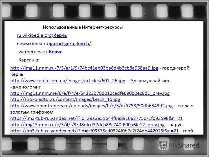 Использованные Интернет-ресурсы newscrimea.runewscrimea.rugorod-geroj-kerch/gorod-geroj-kerch/ ru.wikipedia.orgru.wikipedia.org КерчьКерчь warheroes.ruwarheroes.ru КерчьКерчь Картинки http://img11.nnm.ru/7/3/a/1/9/74bc41eb03ba6d4b3cb8a968aa9.jpghttp: