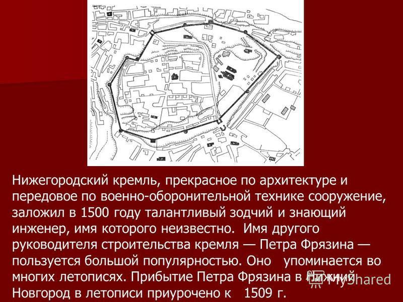 Нижегородский кремль, прекрасное по архитектуре и передовое по военно-оборонительной технике сооружение, заложил в 1500 году талантливый зодчий и знающий инженер, имя которого неизвестно. Имя другого руководителя строительства кремля Петра Фрязина по