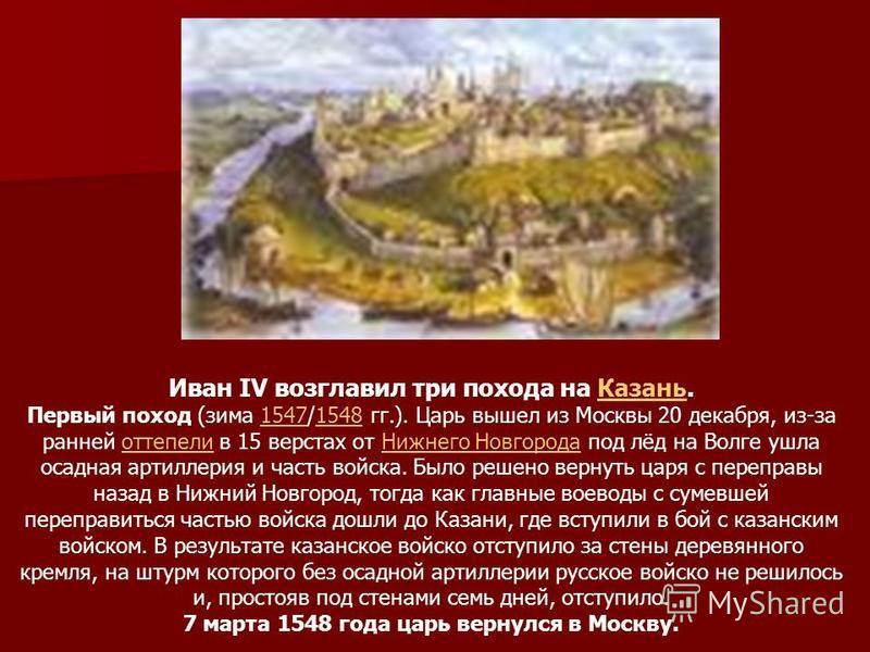 Иван IV возглавил три похода на Казань.Казань Первый поход (зима 1547/1548 гг.). Царь вышел из Москвы 20 декабря, из-за ранней оттепели в 15 верстах от Нижнего Новгорода под лёд на Волге ушла осадная артиллерия и часть войска. Было решено вернуть цар