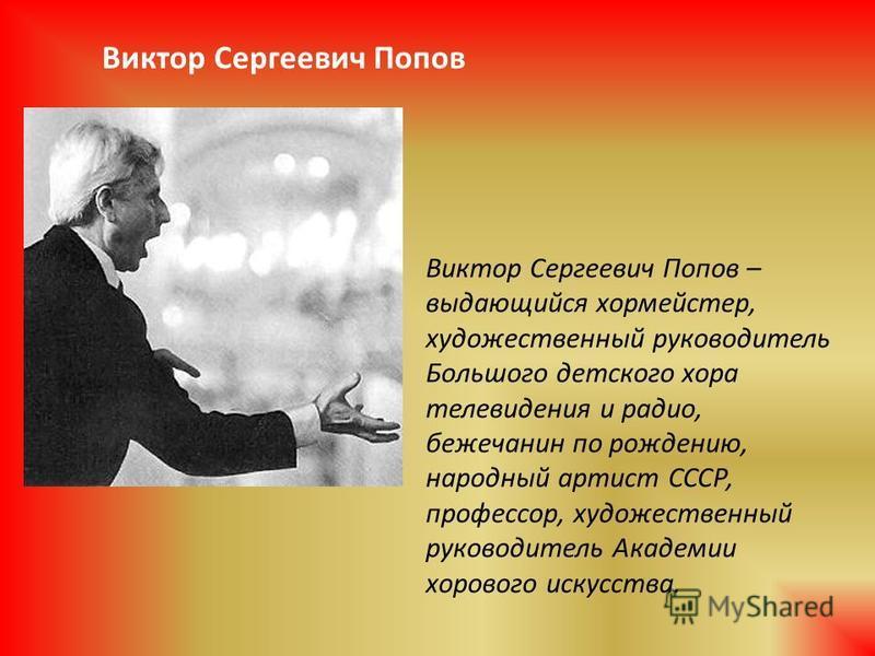 Виктор Сергеевич Попов – выдающийся хормейстер, художественный руководитель Большого детского хора телевидения и радио, бежечанин по рождению, народный артист СССР, профессор, художественный руководитель Академии хорового искусства. Виктор Сергеевич