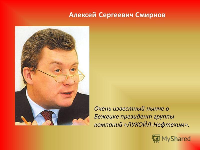 Очень известный нынче в Бежецке президент группы компаний «ЛУКОЙЛ-Нефтехим». Алексей Сергеевич Смирнов