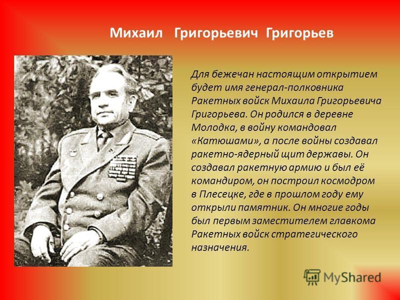 Для бежечан настоящим открытием будет имя генерал-полковника Ракетных войск Михаила Григорьевича Григорьева. Он родился в деревне Молодка, в войну командовал «Катюшами», а после войны создавал ракетно-ядерный щит державы. Он создавал ракетную армию и