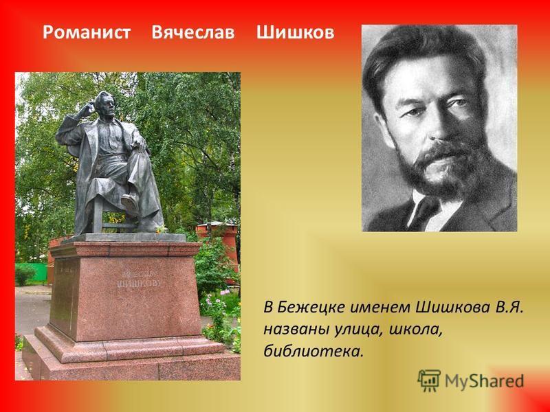 Романист Вячеслав Шишков В Бежецке именем Шишкова В.Я. названы улица, школа, библиотека.