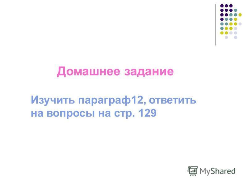 Домашнее задание Изучить параграф 12, ответить на вопросы на стр. 129