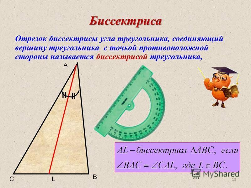 Биссектриса Отрезок биссектрисы угла треугольника, соединяющий вершину треугольника с точкой противоположной стороны называется биссектрисой треугольника, A 13
