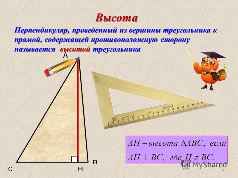 Перпендикуляр, проведенный из вершины треугольника к прямой, содержащей противоположную сторону называется высотой треугольника 16