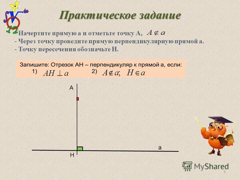 Практическое задание - Начертите прямую а и отметьте точку А, - Через точку проведите прямую перпендикулярную прямой а. - Точку пересечения обозначьте Н. А 6 Н а