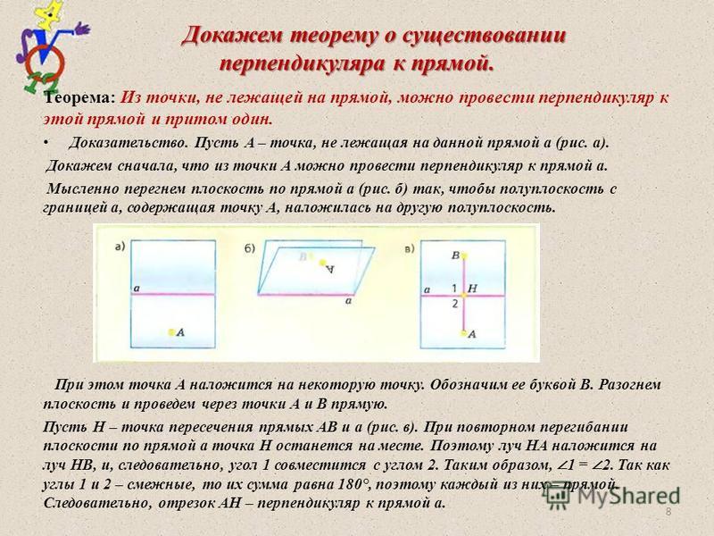 Докажем теорему о существовании перпендикуляра к прямой. Докажем теорему о существовании перпендикуляра к прямой. Теорема: Из точки, не лежащей на прямой, можно провести перпендикуляр к этой прямой и притом один. Доказательство. Пусть A – точка, не л