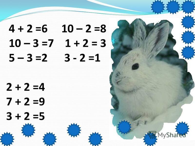 4 + 2 =6 10 – 2 =8 10 – 3 =7 1 + 2 = 3 5 – 3 =2 3 - 2 =1 2 + 2 =4 7 + 2 =9 3 + 2 =5