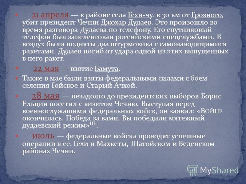 21 апреля в районе села Гехи-чу. в 30 км от Грозного, убит президент Чечни Джохар Дудаев. Это произошло во время разговора Дудаева по телефону. Его спутниковый телефон был запеленгован российскими спецслужбами. В воздух были подняты два штурмовика с
