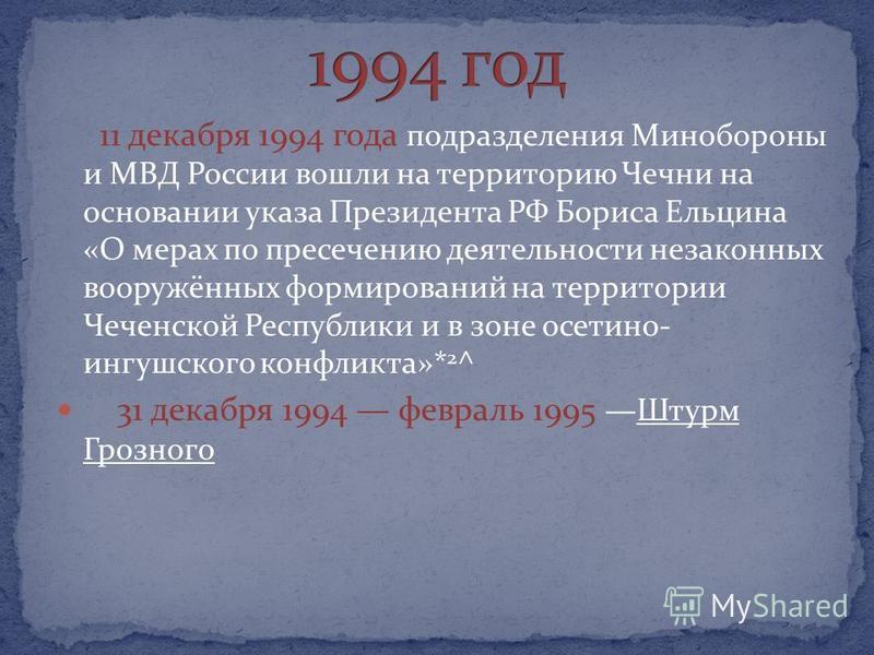11 декабря 1994 года подразделения Минобороны и МВД России вошли на территорию Чечни на основании указа Президента РФ Бориса Ельцина «О мерах по пресечению деятельности незаконных вооружённых формирований на территории Чеченской Республики и в зоне о
