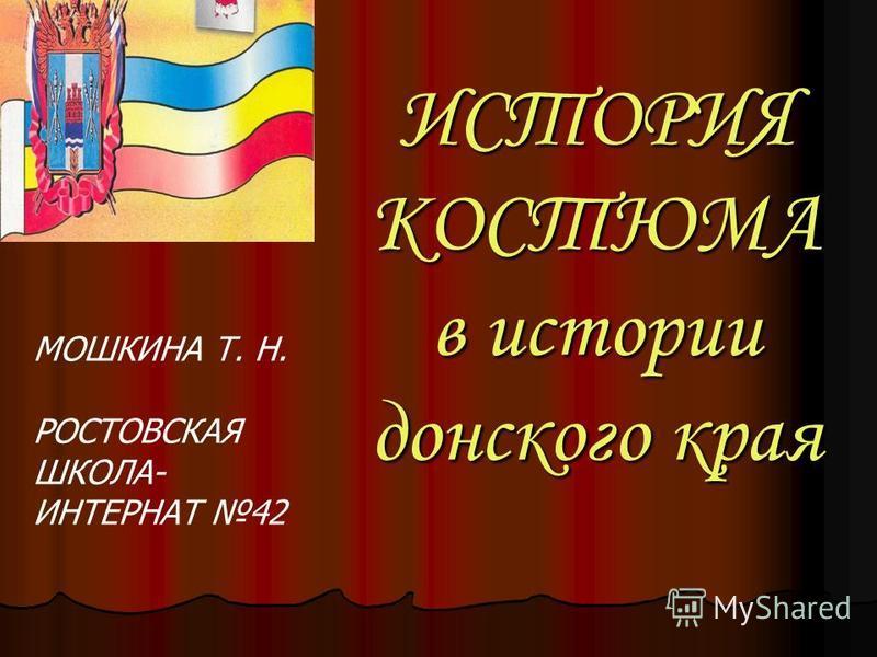 ИСТОРИЯ КОСТЮМА в истории донского края МОШКИНА Т. Н. РОСТОВСКАЯ ШКОЛА- ИНТЕРНАТ 42