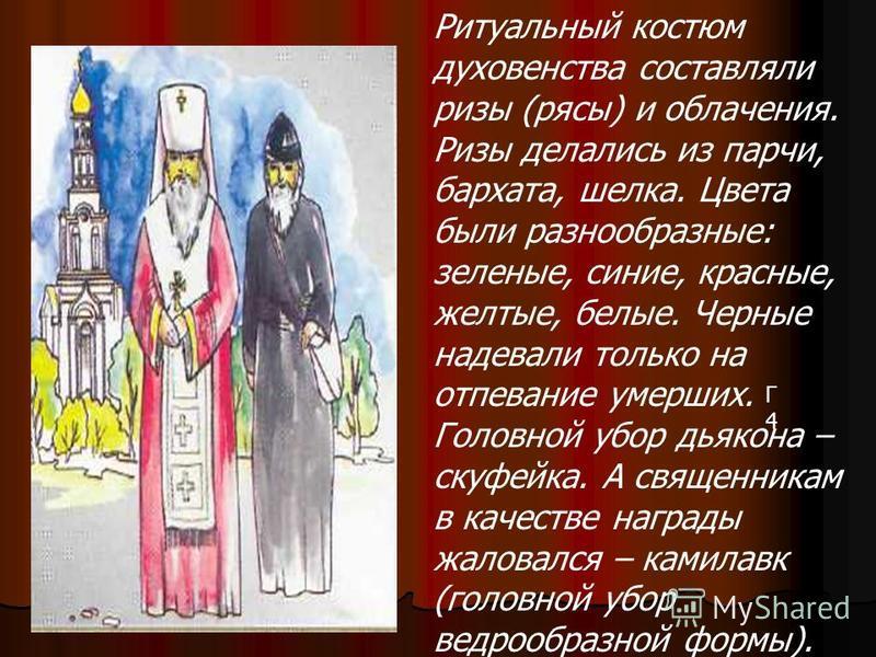 Г4Г4 Ритуальный костюм духовенства составляли ризы (рясы) и облачения. Ризы делались из парчи, бархата, шелка. Цвета были разнообразные: зеленые, синие, красные, желтые, белые. Черные надевали только на отпевание умерших. Головной убор дьякона – скуф