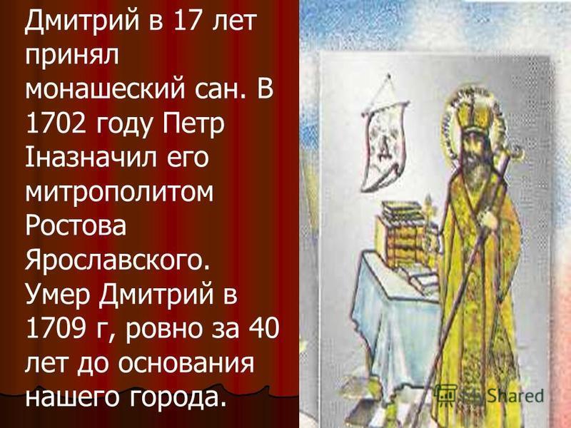 Дмитрий в 17 лет принял монашеский сан. В 1702 году Петр Iназначил его митрополитом Ростова Ярославского. Умер Дмитрий в 1709 г, ровно за 40 лет до основания нашего города.