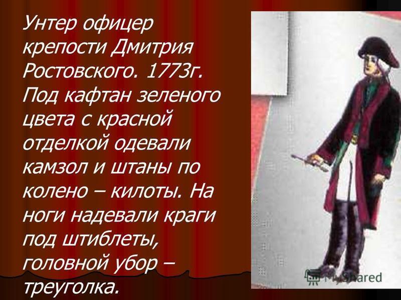 Унтер офицер крепости Дмитрия Ростовского. 1773 г. Под кафтан зеленого цвета с красной отделкой одевали камзол и штаны по колено – кислоты. На ноги надевали краги под штиблеты, головной убор – треуголка.
