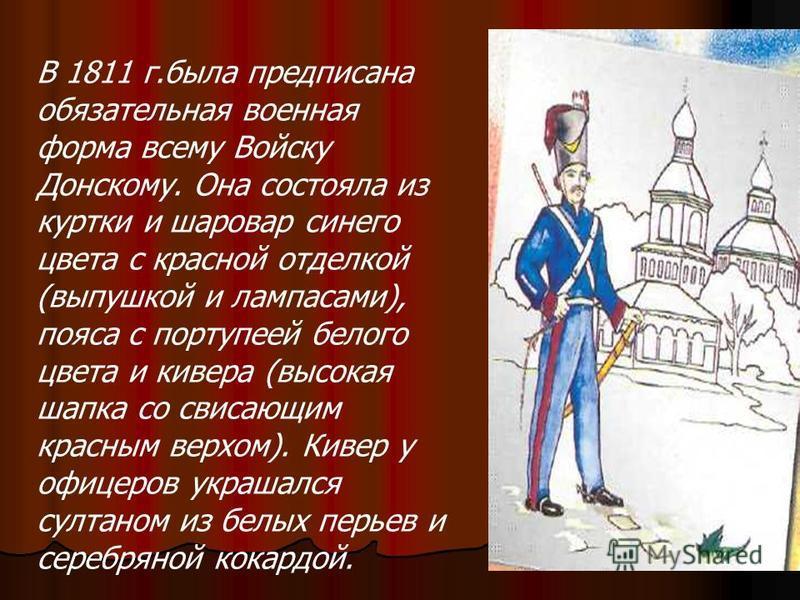 В 1811 г.была предписана обязательная военная форма всему Войску Донскому. Она состояла из куртки и шаровар синего цвета с красной отделкой (выпушкой и лампасами), пояса с портупеей белого цвета и кивера (высокая шапка со свисающим красным верхом). К