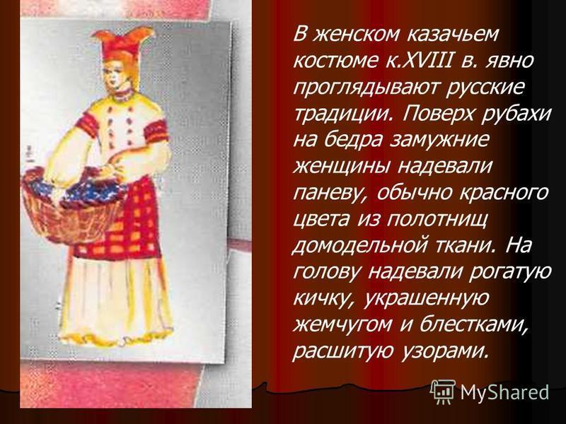 В женском казачьем костюме к.XVIII в. явно проглядывают русские традиции. Поверх рубахи на бедра замужние женщины надевали панову, обычно красного цвета из полотнищ домодельной ткани. На голову надевали рогатую кичку, украшенную жемчугом и блестками,
