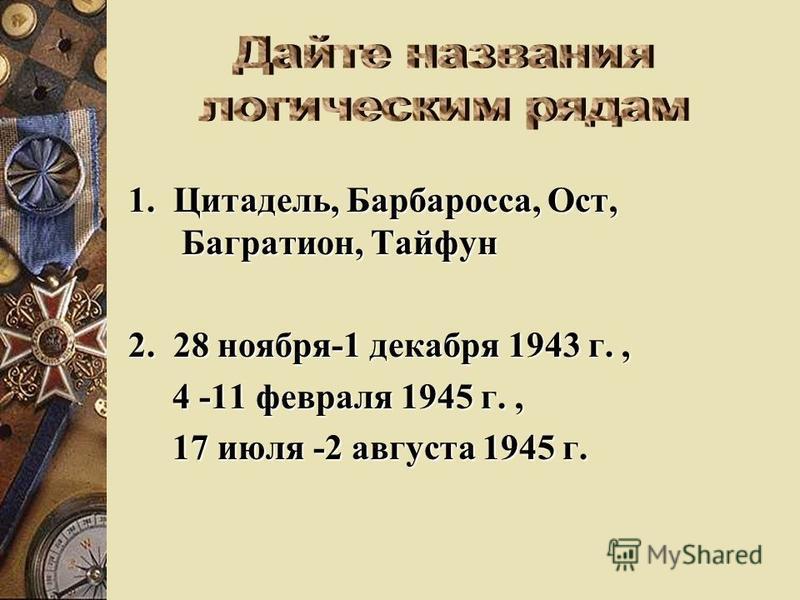 1. Цитадель, Барбаросса, Ост, Багратион, Тайфун 2. 28 ноября-1 декабря 1943 г., 4 -11 февраля 1945 г., 4 -11 февраля 1945 г., 17 июля -2 августа 1945 г. 17 июля -2 августа 1945 г.