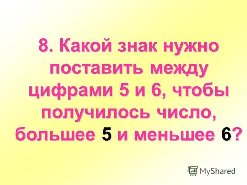8. Какой знак нужно поставить между цифрами 5 и 6, чтобы получилось число, большее 5 и меньшее 6?