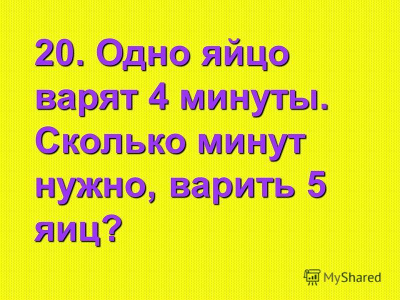 20. Одно яйцо варят 4 минуты. Сколько минут нужно, варить 5 яиц?