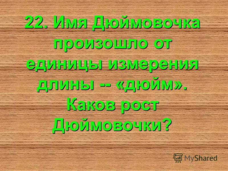 22. Имя Дюймовочка произошло от единицы измерения длины -- «дюйм». Каков рост Дюймовочки?