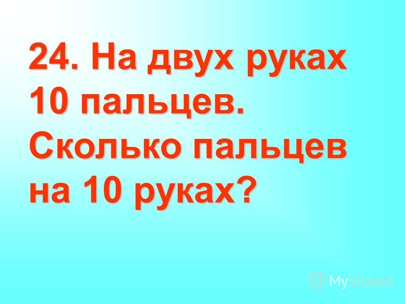 24. На двух руках 10 пальцев. Сколько пальцев на 10 руках?