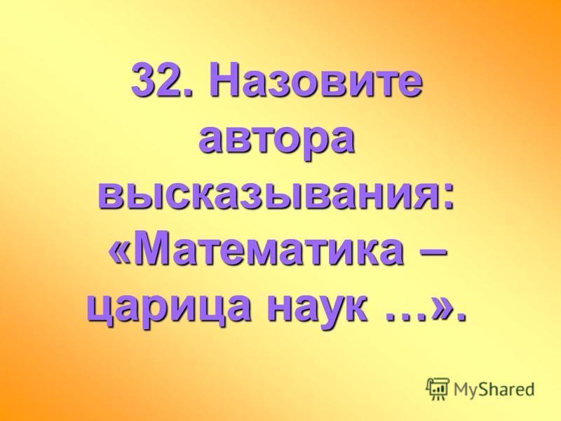 32. Назовите автора высказывания: «Математика – царица наук …».
