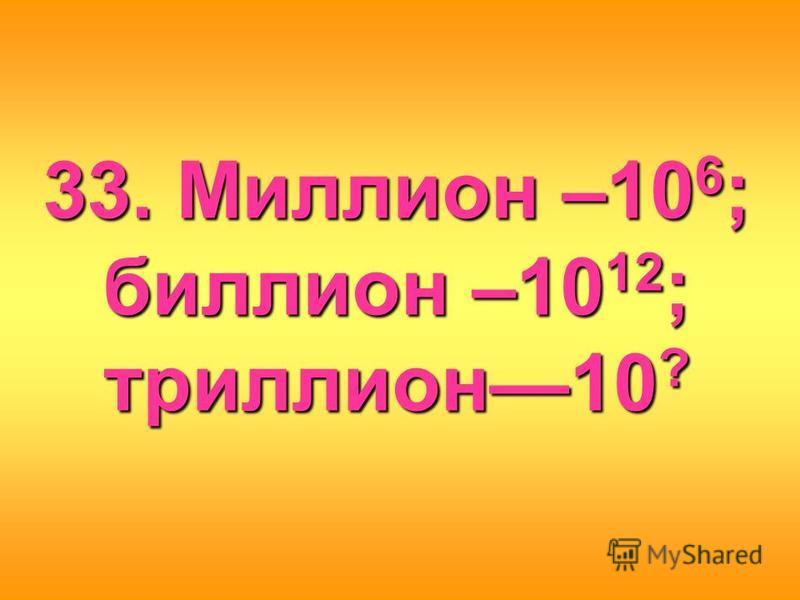 33. Миллион –106; биллион –1012; триллион 10?