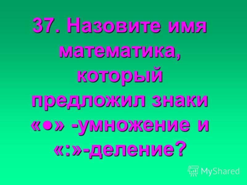 37. Назовите имя математика, который предложил знаки «» «» -умножение и «:»-деление?