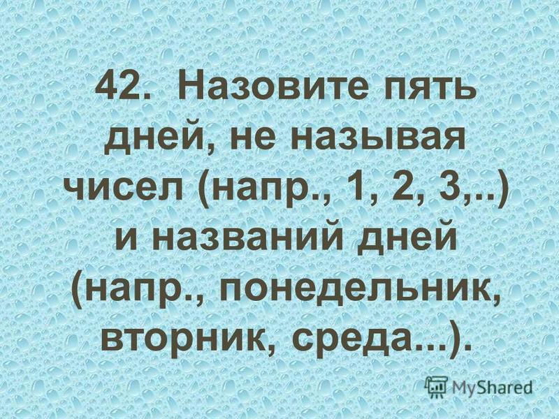 42. Назовите пять дней, не называя чисел (напр., 1, 2, 3,..) и названий дней (напр., понедельник, вторник, среда...).