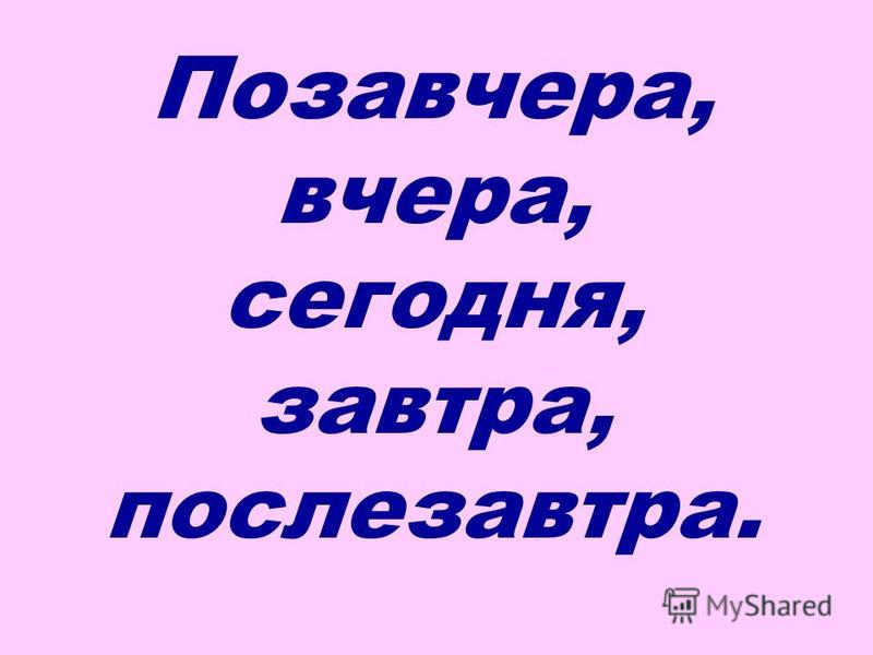 Позавчера, вчера, сегодня, завтра, послезавтра.