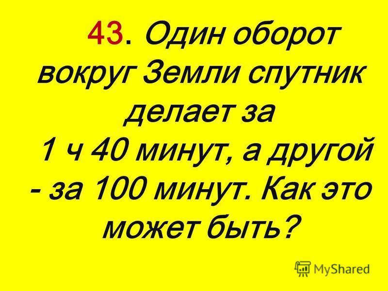 43. Один оборот вокруг Земли спутник делает за 1 ч 40 минут, а другой - за 100 минут. Как это может быть?