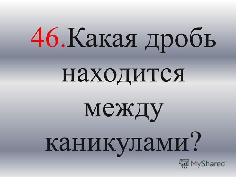 46. Какая дробь находится между каникулами?
