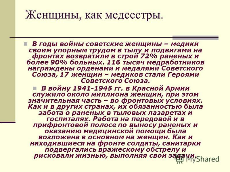 Женщины, как медсестры. В годы войны советские женщины – медики своим упорным трудом в тылу и подвигами на фронтах возвратили в строй 72% раненых и более 90% больных. 116 тысяч медработников награждены орденами и медалями Советского Союза, 17 женщин