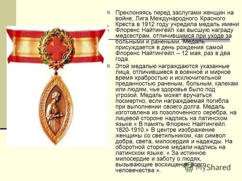 Преклоняясь перед заслугами женщин на войне, Лига Международного Красного Креста в 1912 году учредила медаль имени Флоренс Найтингейл как высшую награду медсестрам, отличившимся при уходе за больными и ранеными. Медаль присуждается в день рождения са